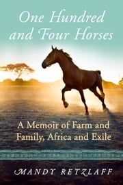 One Hundred and Four Horses - A Memoir of Farm and Family, Africa and Exile ebook by Mandy Retzlaff
