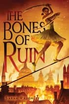 The Bones of Ruin ebook by Sarah Raughley