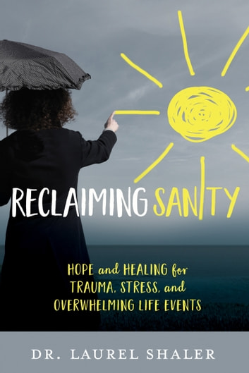 Reclaiming Sanity - Hope and Healing for Trauma, Stress, and Overwhelming Life Events ebook by Dr. Laurel Shaler