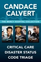 The Mercy Hospital Collection: Critical Care / Disaster Status / Code Triage ebook by Candace Calvert