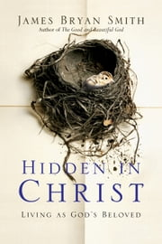 Hidden in Christ - Living as God's Beloved ebook by James Bryan Smith