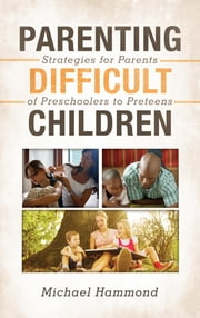 Parenting Difficult Children - Strategies for Parents of Preschoolers to Preteens ebook by Michael Hammond