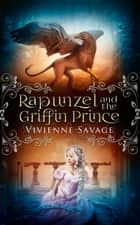 Rapunzel and the Griffin Prince - An Adult Fairytale Romance ebook by Vivienne Savage