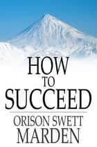 How to Succeed ebook by Orison Swett Marden