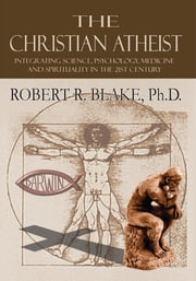 The Christian Atheist - Integrating Science, Psychology, Medicine and Spirituality in the 21st Century ebook by Robert R. Blake, Ph.D.