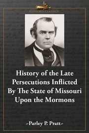 History of the Late Persecutions Inflicted By the State of Missouri Upon the Mormons ebook by Parley P. Pratt