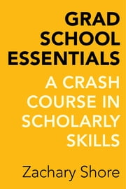 Grad School Essentials - A Crash Course in Scholarly Skills ebook by Zachary Shore