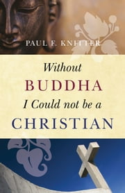 Without Buddha I Could not be a Christian ebook by Paul F.  Knitter