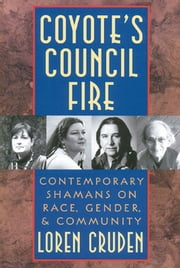 Coyote's Council Fire - Contemporary Shamans on Race, Gender, and Community ebook by Loren Cruden