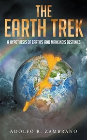 The Earth Trek: A Hypothesis of Earth's and Mankind's Destinies ebook by Adolfo R. Zambrano