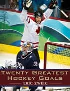 Twenty Greatest Hockey Goals ebook by Eric Zweig