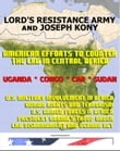 Lord's Resistance Army (LRA) and Joseph Kony: American Efforts to Counter the LRA in Central Africa, Uganda, Central African Republic (CAR), Congo, and South Sudan