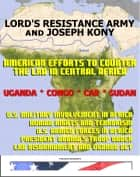 Lord's Resistance Army (LRA) and Joseph Kony: American Efforts to Counter the LRA in Central Africa, Uganda, Central African Republic (CAR), Congo, and South Sudan ekitaplar by Progressive Management