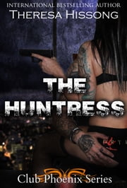 The Huntress (Club Phoenix, Book 1) ebook by Theresa Hissong