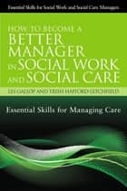 How to Become a Better Manager in Social Work and Social Care - Essential Skills for Managing Care ebook by Trish Hafford-Letchfield, Les Gallop, Trish Hafford-Letchfield