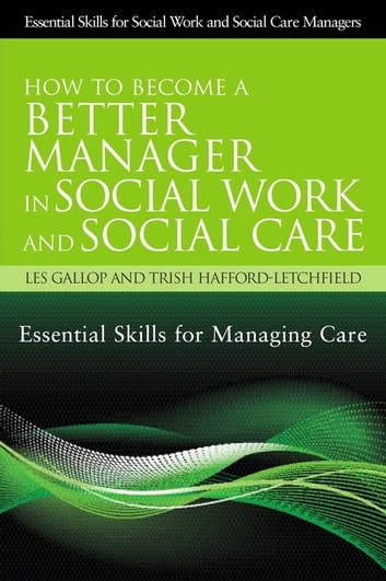 How to Become a Better Manager in Social Work and Social Care - Essential Skills for Managing Care ebook by Trish Hafford-Letchfield,Les Gallop,Trish Hafford-Letchfield