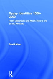 Gypsy Identities 1500-2000 - From Egipcyans and Moon-men to the Ethnic Romany ebook by David Mayall