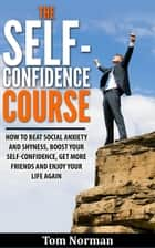 Self-Confidence Course: How To Beat Social Anxiety And Shyness, Boost Your Self-Confidence, Get More Friend, And Enjoy Life Again ebook by Tom Norman