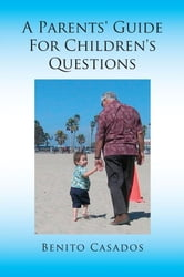 A Parents' Guide For Children's Questions ebook by Benito Casados