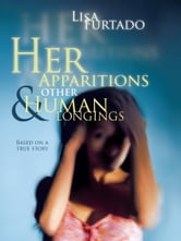 Her Apparitions & Other Human Longings - Based on a true story ebook by Lisa Furtado