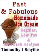 Fast & Fabulous Homemade Ice Cream Recipes ebook by Timmothy J. Smythe