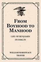 From Boyhood to Manhood: Life of Benjamin Franklin ebook by William Makepeace Thayer