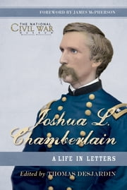 Joshua L. Chamberlain - The Life in Letters of a Great Leader of the American Civil War ebook by Thomas Desjardin,The National Civil War Museum