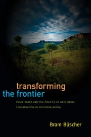 Transforming the Frontier - Peace Parks and the Politics of Neoliberal Conservation in Southern Africa ebook by Bram Büscher