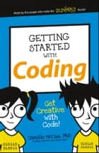Getting Started with Coding - Get Creative with Code! ebook by Camille McCue