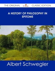 A History of Philosophy in Epitome - The Original Classic Edition ebook by Albert Schwegler