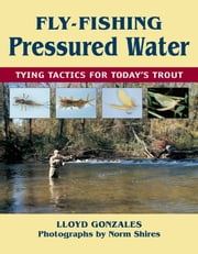 Fly-Fishing Pressured Water - Tying Tactics for Today's Trout ebook by Lloyd Gonzales,Norm Shires