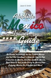 Absolute Mexico Travel Guide - Be Guided Accordingly As You Explore Mexico And Get This Handbook's Ideas On How To Plan A Vacation To Mexico, Vacation Spots In Mexico, Best Resorts And Scuba Diving In Mexico,Plus Enjoying Mexico On A Budget And More! ebook by Jason S. Smith