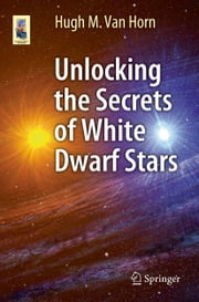 Unlocking the Secrets of White Dwarf Stars ebook by Hugh Van Horn