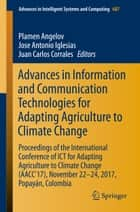 Advances in Information and Communication Technologies for Adapting Agriculture to Climate Change - Proceedings of the International Conference of ICT for Adapting Agriculture to Climate Change (AACC'17), November 22-24, 2017, Popayán, Colombia ebook by Plamen Angelov, Jose Antonio Iglesias, Juan Carlos Corrales