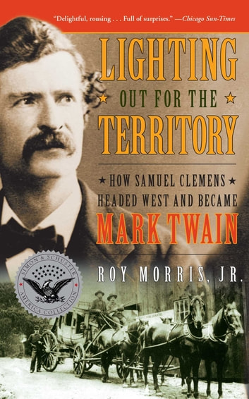 Lighting Out for the Territory - How Samuel Clemens Headed West and Became Mark Twain ebook by Roy Jr. Morris