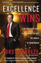 Excellence Wins - A No-Nonsense Guide to Becoming the Best in a World of Compromise ebook by Horst Schulze, Dean Merrill, Ken Blanchard