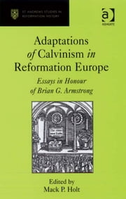 Adaptations of Calvinism in Reformation Europe - Essays in Honour of Brian G. Armstrong ebook by Professor Mack P Holt,Professor Euan Cameron,Professor Bruce Gordon,Dr Bridget Heal,Professor Roger A Mason,Professor Amy Nelson Burnett,Dr Andrew Pettegree,Professor Kaspar von Greyerz,Professor Alec Ryrie,Dr Felicity Heal,Dr Jonathan Willis,Dr Karin Maag