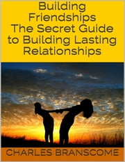 Building Friendships: The Secret Guide to Building Lasting Relationships ebook by Charles Branscome