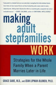 Making Adult Stepfamilies Work - Strategies for the Whole Family When a Parent Marries Later in Life ebook by Jean Lipman-Blumen,Grace Gabe