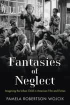 Fantasies of Neglect - Imagining the Urban Child in American Film and Fiction ebook by Pamela Robertson Wojcik