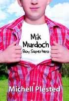 Mik Murdoch Boy Superhero - Mik Murdoch, #1 ebook by Michell Plested