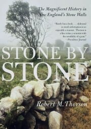 Stone by Stone - The Magnificent History in New England's Stone Walls ebook by Robert Thorson