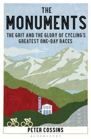 The Monuments - The Grit and the Glory of Cycling's Greatest One-day Races ekitaplar by Peter Cossins