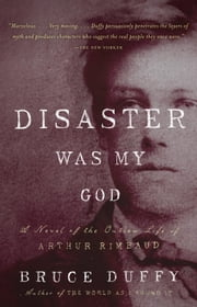 Disaster Was My God - A Novel of the Outlaw Life of Arthur Rimbaud ebook by Bruce Duffy