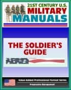 21st Century U.S. Military Manuals: The Soldier's Guide Field Manual - FM 7-21.13 (Value-Added Professional Format Series) ebook by Progressive Management