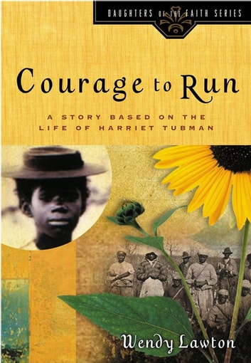 Courage to Run - A Story Based on the Life of Harriet Tubman ebook by Wendy G Lawton