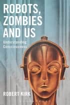 Robots, Zombies and Us - Understanding Consciousness ebook by Robert Kirk