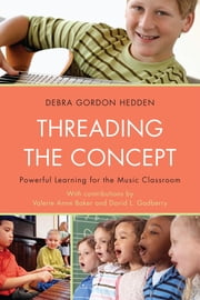 Threading the Concept - Powerful Learning for the Music Classroom ebook by Debra Gordon Hedden