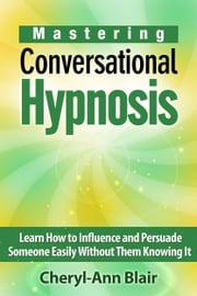Mastering Conversational Hypnosis: Learn How to Influence and Persuade Someone Easily Without Them Knowing It ebook by Cheryl-Ann Blair
