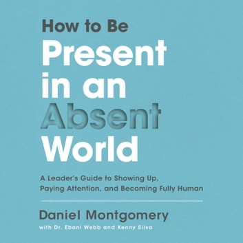 How to Be Present in an Absent World - A Leader's Guide to Showing Up, Paying Attention, and Becoming Fully Human audiobook by Daniel Montgomery